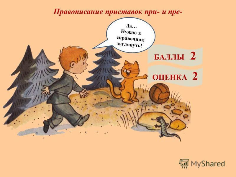 Правописание приставок при- и пре- БАЛЛЫ 2 ОЦЕНКА 2 Да… Нужно в справочник заглянуть!