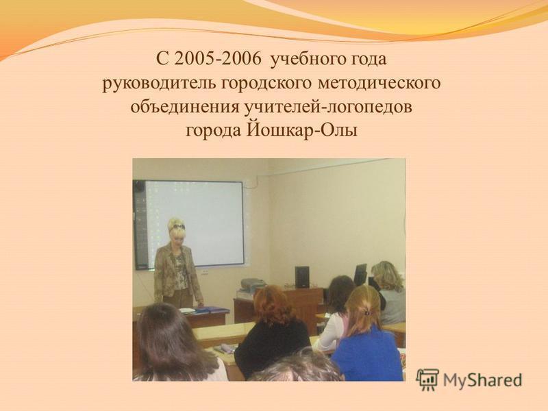 С 2005-2006 учебного года руководитель городского методического объединения учителей-логопедов города Йошкар-Олы