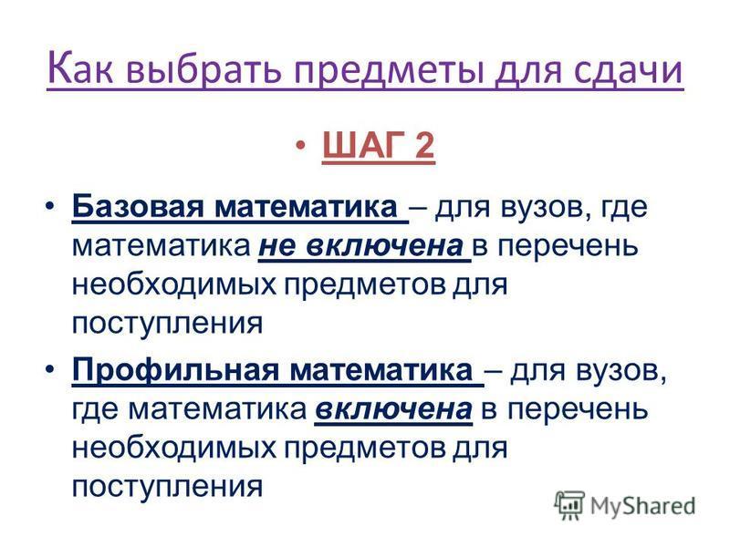 ШАГ 2 Базовая математика – для вузов, где математика не включена в перечень необходимых предметов для поступления Профильная математика – для вузов, где математика включена в перечень необходимых предметов для поступления К ак выбрать предметы для сд