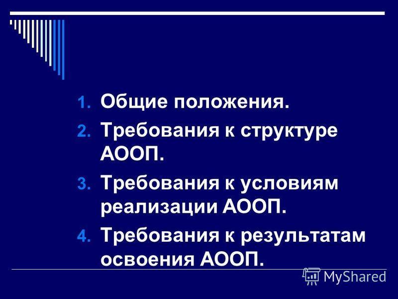 1. Общие положения. 2. Требования к структуре АООП. 3. Требования к условиям реализации АООП. 4. Требования к результатам освоения АООП.