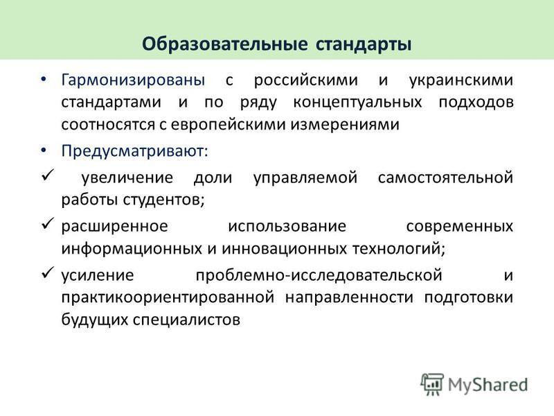Гармонизированы с российскими и украинскими стандартами и по ряду концептуальных подходов соотносятся с европейскими измерениями Предусматривают: увеличение доли управляемой самостоятельной работы студентов; расширенное использование современных инфо