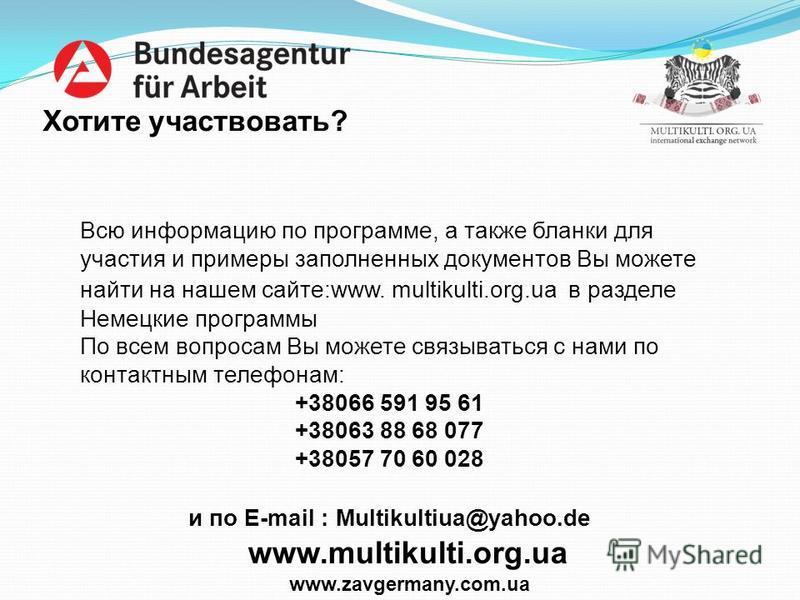 Хотите участвовать? Всю информацию по программе, а также бланки для участия и примеры заполненных документов Вы можете найти на нашем сайте:www. multikulti.org.ua в разделе Немецкие программы По всем вопросам Вы можете связываться с нами по контактны