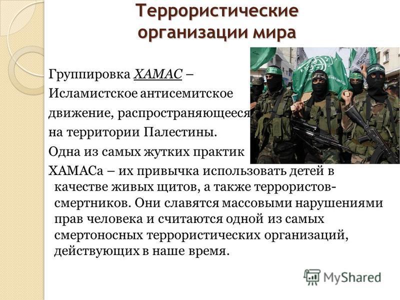 Террористические организации мира Группировка ХАМАС – Исламистское антисемитское движение, распространяющееся на территории Палестины. Одна из самых жутких практик ХАМАСа – их привычка использовать детей в качестве живых щитов, а также террористов- с