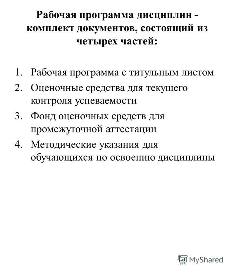 Рабочая программа дисциплин - комплект документов, состоящий из четырех частей: 1. Рабочая программа с титульным листом 2. Оценочные средства для текущего контроля успеваемости 3. Фонд оценочных средств для промежуточной аттестации 4. Методические ук