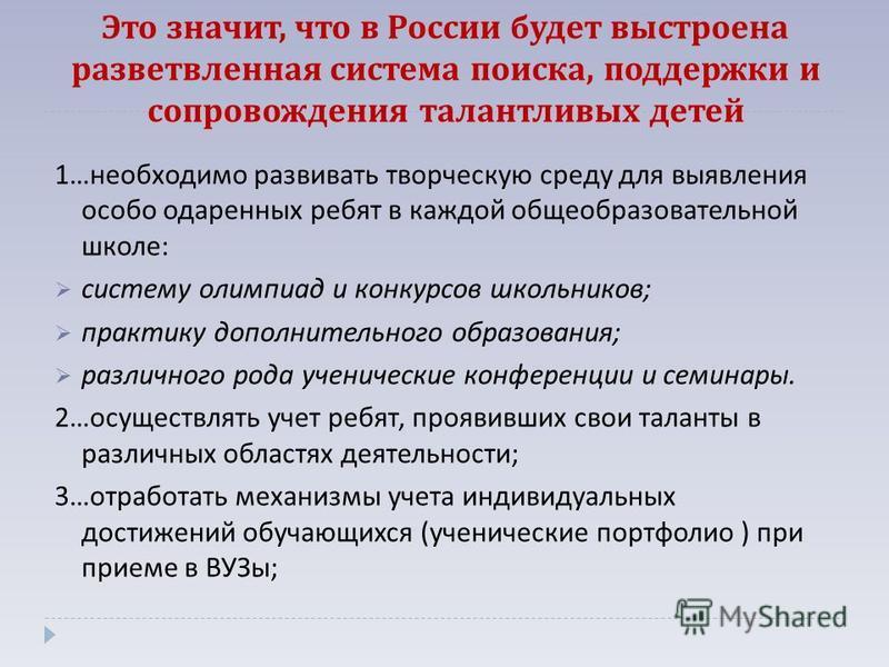 Это значит, что в России будет выстроена разветвленная система поиска, поддержки и сопровождения талантливых детей 1… необходимо развивать творческую среду для выявления особо одаренных ребят в каждой общеобразовательной школе : систему олимпиад и ко
