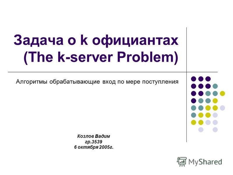Задача о k официантах (The k-server Problem) Алгоритмы обрабатывающие вход по мере поступления Козлов Вадим гр.3539 6 октября 2005 г.