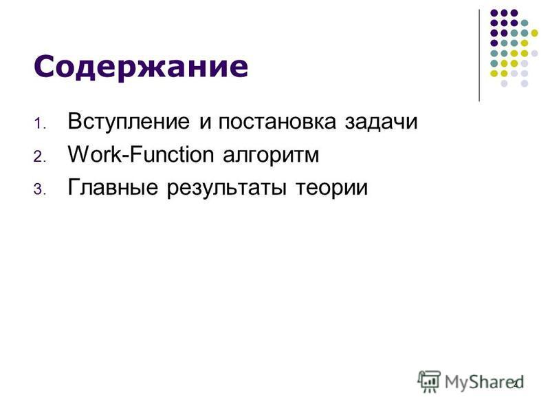 2 Содержание 1. Вступление и постановка задачи 2. Work-Function алгоритм 3. Главные результаты теории