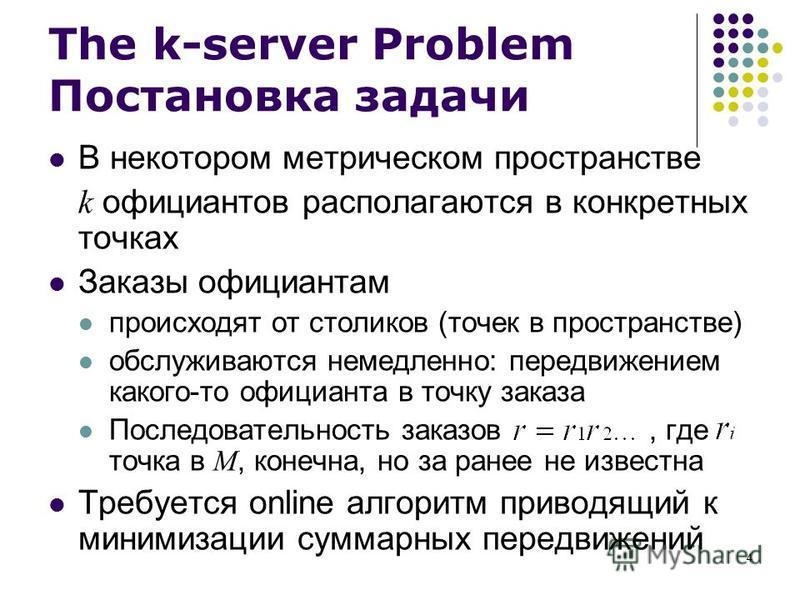 4 The k-server Problem Постановка задачи В некотором метрическом пространстве k официантов располагаются в конкретных точках Заказы официантам происходят от столиков (точек в пространстве) обслуживаются немедленно: передвижением какого-то официанта в