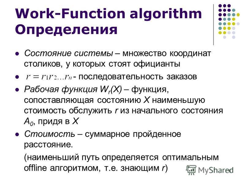 8 Work-Function algorithm Определения Состояние системы – множество координат столиков, у которых стоят официанты - последовательность заказов Рабочая функция W r (X) – функция, сопоставляющая состоянию X наименьшую стоимость обслужить r из начальног