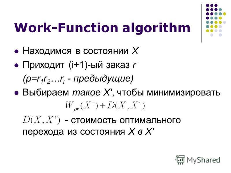 9 Work-Function algorithm Находимся в состоянии X Приходит (i+1)-ый заказ r (ρ=r 1 r 2 …r i - предыдущие) Выбираем такое X', чтобы минимизировать - стоимость оптимального перехода из состояния X в X'