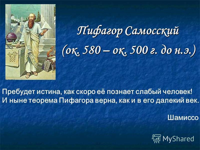 Пифагор Самосский (ок. 580 – ок. 500 г. до н.э.) Пребудет истина, как скоро её познает слабый человек! И ныне теорема Пифагора верна, как и в его далекий век. Шамиссо