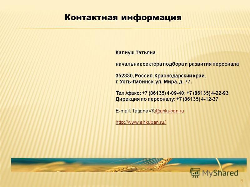 Калиуш Татьяна начальник сектора подбора и развития персонала 352330, Россия, Краснодарский край, г. Усть-Лабинск, ул. Мира, д. 77. Тел./факс: +7 (86135) 4-09-40; +7 (86135) 4-22-93 Дирекция по персоналу: +7 (86135) 4-12-37 E-mail: TatjanaVK@ahkuban.