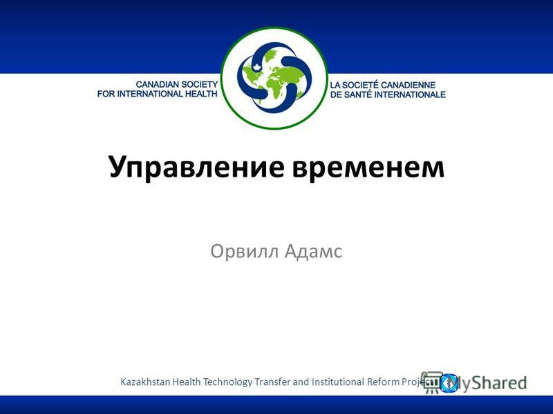 Kazakhstan Health Technology Transfer and Institutional Reform Project Управление временем Орвилл Адамс