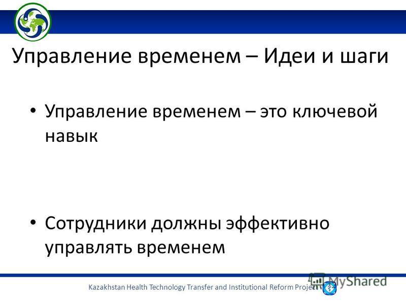 Kazakhstan Health Technology Transfer and Institutional Reform Project 2 Управление временем – Идеи и шаги Управление временем – это ключевой навык Сотрудники должны эффективно управлять временем