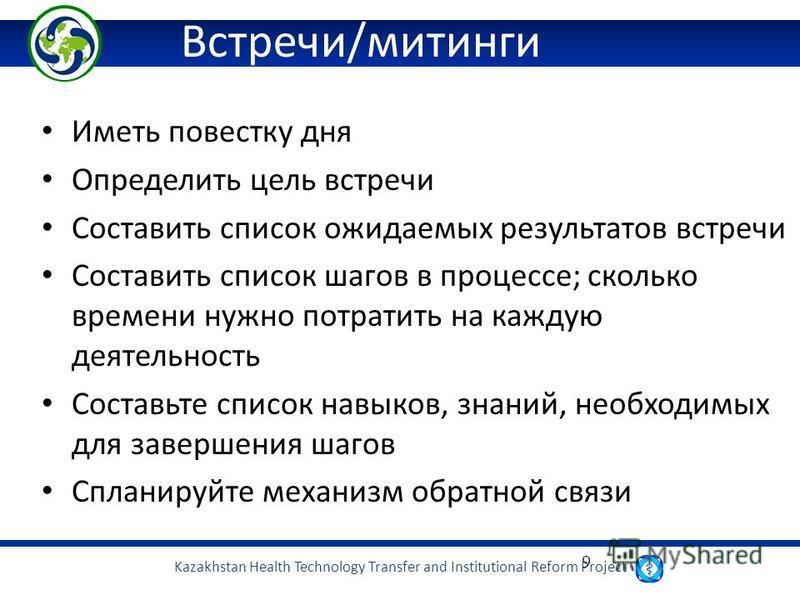 Kazakhstan Health Technology Transfer and Institutional Reform Project 9 Встречи/митинги Иметь повестку дня Определить цель встречи Составить список ожидаемых результатов встречи Составить список шагов в процессе; сколько времени нужно потратить на к