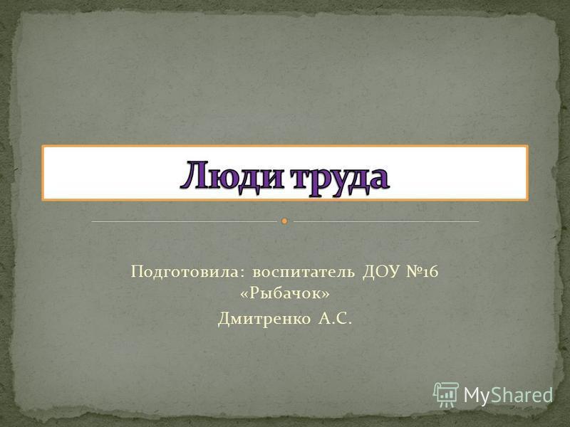 Подготовила: воспитатель ДОУ 16 «Рыбачок» Дмитренко А.С.