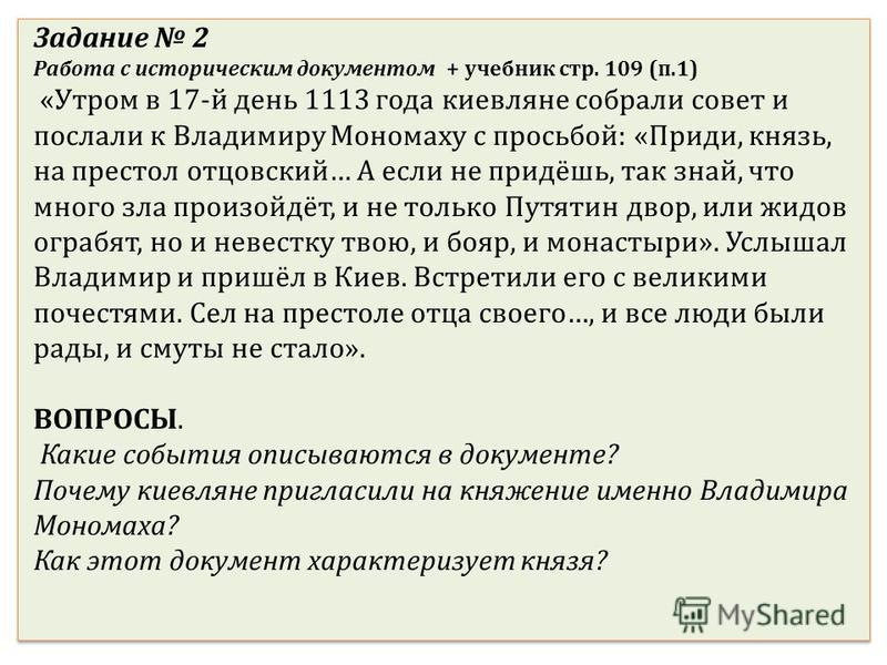 Задание 2 Работа с историческим документом + учебник стр. 109 (п.1) «Утром в 17-й день 1113 года киевляне собрали совет и послали к Владимиру Мономаху с просьбой: «Приди, князь, на престол отцовский… А если не придёшь, так знай, что много зла произой