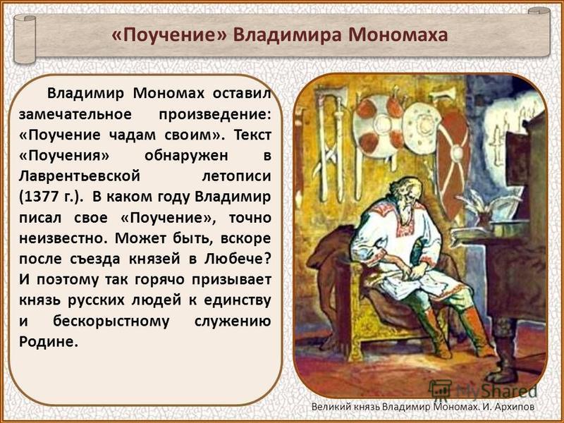 Владимир Мономах оставил замечательное произведение: «Поучение чадам своим». Текст «Поучения» обнаружен в Лаврентьевской летописи (1377 г.). В каком году Владимир писал свое «Поучение», точно неизвестно. Может быть, вскоре после съезда князей в Любеч