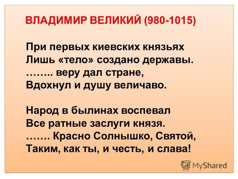 При первых киевских князьях Лишь «тело» создано державы. …….. веру дал стране, Вдохнул и душу величаво. Народ в былинах воспевал Все ратные заслуги князя. ……. Красно Солнышко, Святой, Таким, как ты, и честь, и слава! ВЛАДИМИР ВЕЛИКИЙ (980-1015)