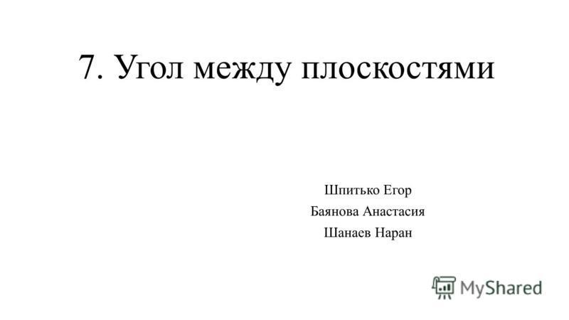 7. Угол между плоскостями Шпитько Егор Баянова Анастасия Шанаев Наран