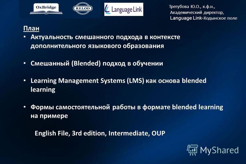 Трегубова Ю.О., к.ф.н., Академический директор, Language Link- Ходынское поле План Актуальность смешанного подхода в контексте дополнительного языкового образования Смешанный (Blended) подход в обучении Learning Management Systems (LMS) как основа bl