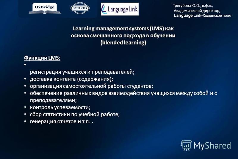 Трегубова Ю.О., к.ф.н., Академический директор, Language Link- Ходынское поле Learning management systems (LMS) как основа смешанного подхода в обучении (blended learning) Функции LMS: регистрация учащихся и преподавателей; доставка контента (содержа