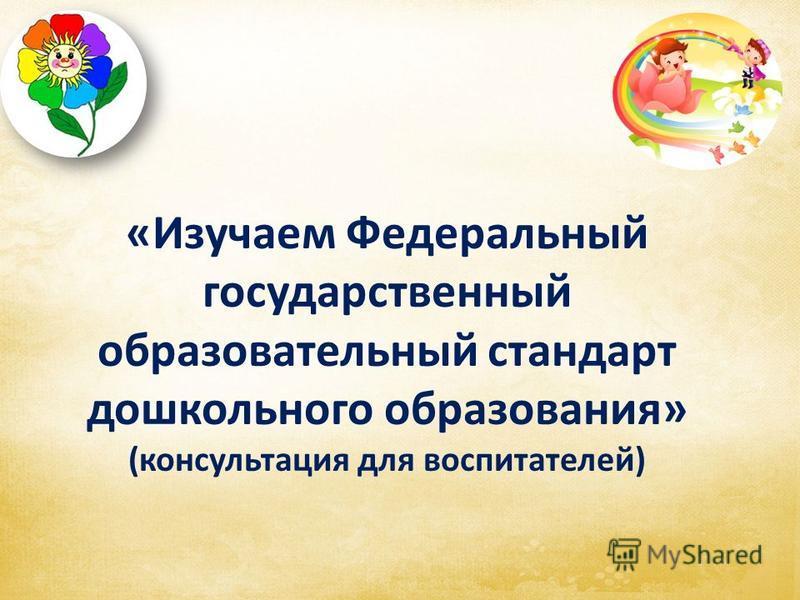 «Изучаем Федеральный государственный образовательный стандарт дошкольного образования» (консультация для воспитателей)