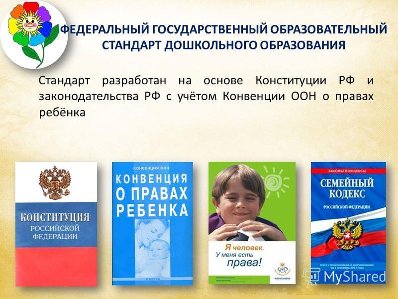 Стандарт разработан на основе Конституции РФ и законодательства РФ с учётом Конвенции ООН о правах ребёнка ФЕДЕРАЛЬНЫЙ ГОСУДАРСТВЕННЫЙ ОБРАЗОВАТЕЛЬНЫЙ СТАНДАРТ ДОШКОЛЬНОГО ОБРАЗОВАНИЯ