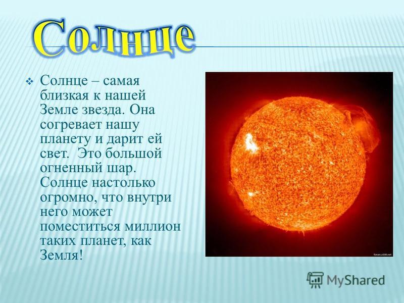 Солнце – самая близкая к нашей Земле звезда. Она согревает нашу планету и дарит ей свет. Это большой огненный шар. Солнце настолько огромно, что внутри него может поместиться миллион таких планет, как Земля!