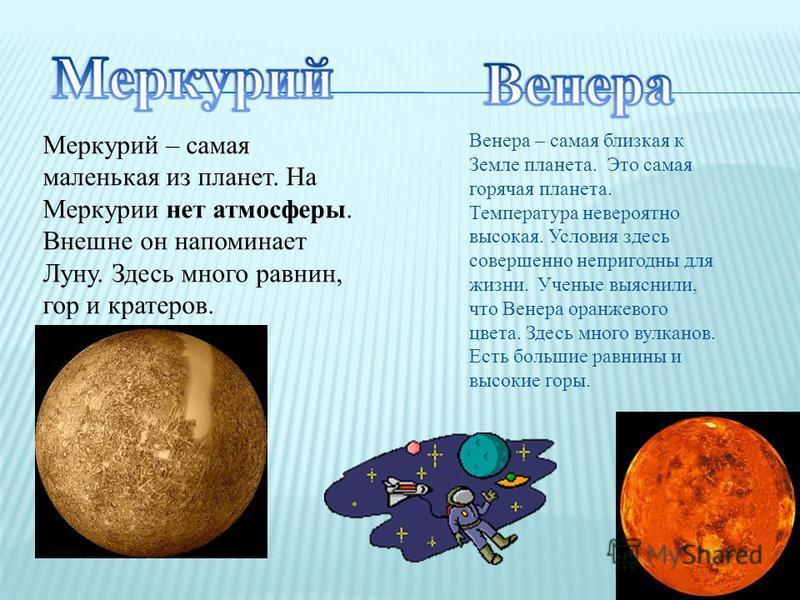 Венера – самая близкая к Земле планета. Это самая горячая планета. Температура невероятно высокая. Условия здесь совершенно непригодны для жизни. Ученые выяснили, что Венера оранжевого цвета. Здесь много вулканов. Есть большие равнины и высокие горы.