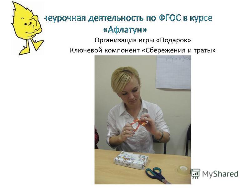 Организация игры «Подарок» Ключевой компонент «Сбережения и траты»