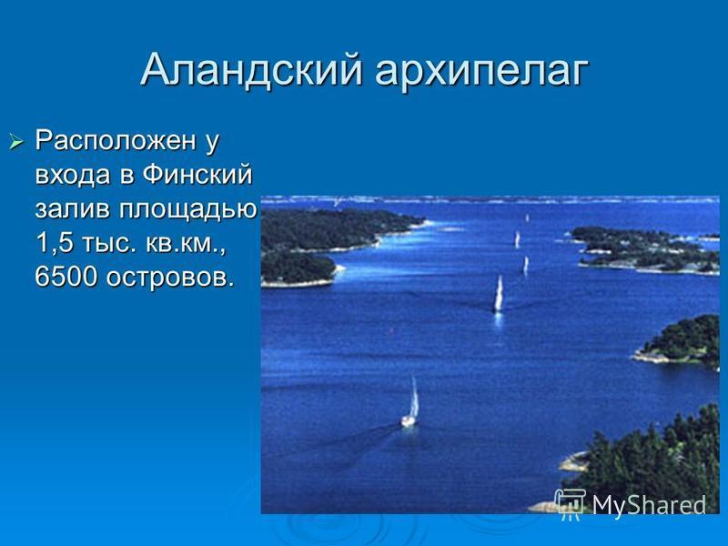 Аландский архипелаг Расположен у входа в Финский залив площадью 1,5 тыс. кв.км., 6500 островов. Расположен у входа в Финский залив площадью 1,5 тыс. кв.км., 6500 островов.