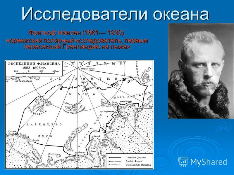 Исследователи океана Фритьоф Нансен (1861 1930), норвежский полярный исследователь, первым пересекший Гренландию на лыжах