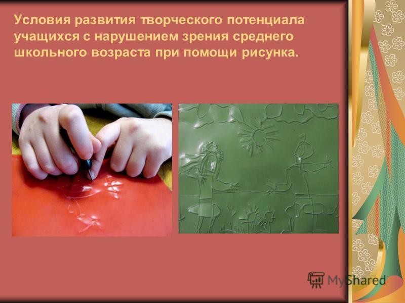 Условия развития творческого потенциала учащихся с нарушением зрения среднего школьного возраста при помощи рисунка.