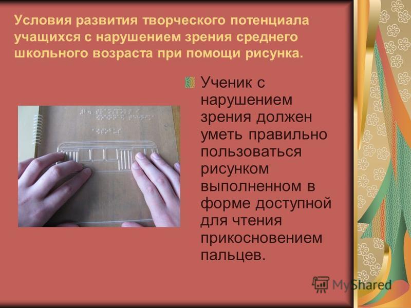 Ученик с нарушением зрения должен уметь правильно пользоваться рисунком выполненном в форме доступной для чтения прикосновением пальцев.