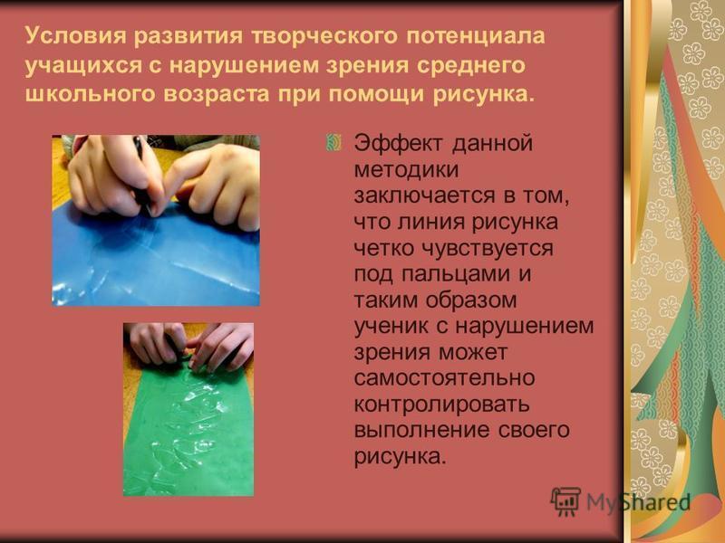 Условия развития творческого потенциала учащихся с нарушением зрения среднего школьного возраста при помощи рисунка. Эффект данной методики заключается в том, что линия рисунка четко чувствуется под пальцами и таким образом ученик с нарушением зрения