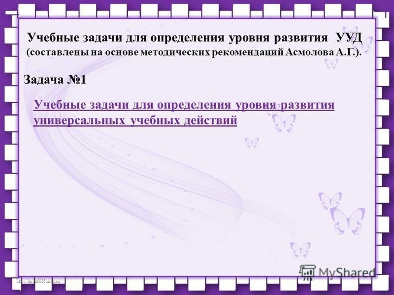 http://linda6035.ucoz.ru/ Учебные задачи для определения уровня развития УУД (составлены на основе методических рекомендаций Асмолова А.Г.). Задача 1 Учебные задачи для определения уровня развития универсальных учебных действий