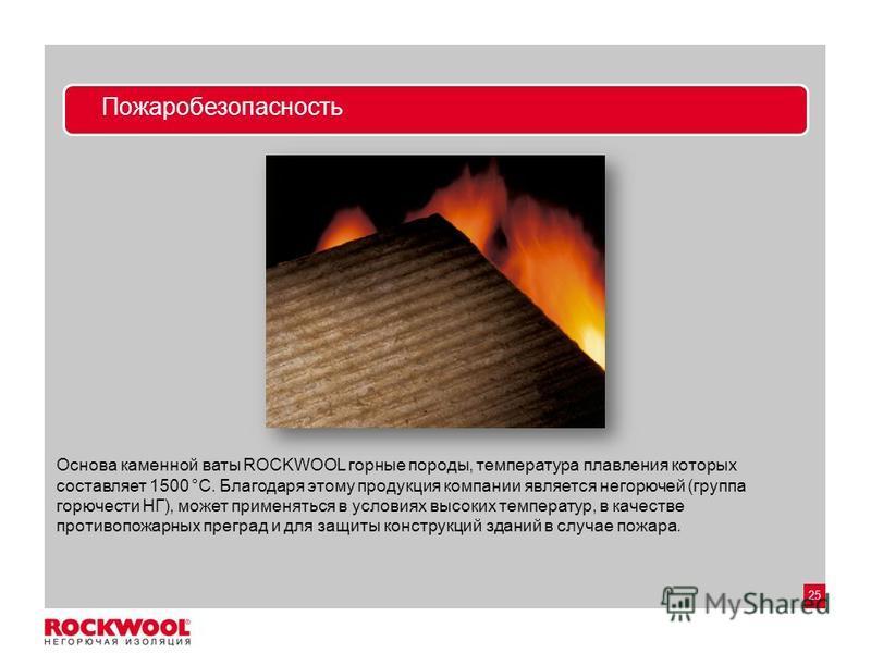 25 Пожаробезопасность Основа каменной ваты ROCKWOOL горные породы, температура плавления которых составляет 1500 °С. Благодаря этому продукция компании является негорючей (группа горючести НГ), может применяться в условиях высоких температур, в качес