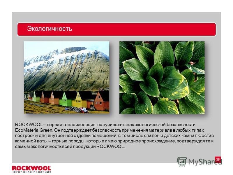 26 Экологичность ROCKWOOL – первая теплоизоляция, получившая знак экологической безопасности EcoMaterialGreen. Он подтверждает безопасность применения материала в любых типах построек и для внутренней отделки помещений, в том числе спален и детских к