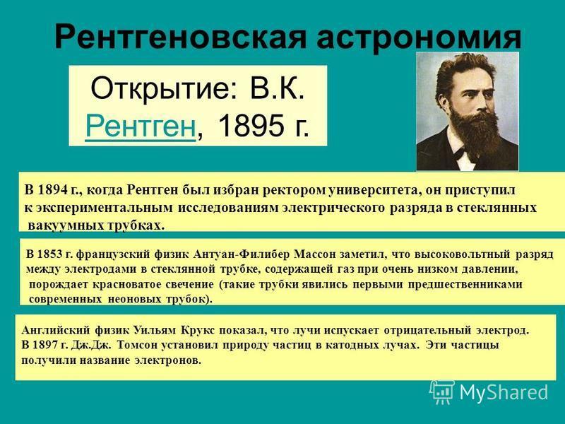 Рентгеновская астрономия Открытие: В.К. Рентген, 1895 г. Рентген В 1894 г., когда Рентген был избран ректором университета, он приступил к экспериментальным исследованиям электрического разряда в стеклянных вакуумных трубках. В 1853 г. французский фи