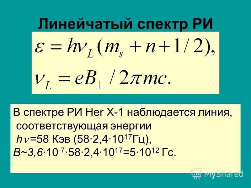 Линейчатый спектр РИ В спектре РИ Her X-1 наблюдается линия, соответствующая энергии h =58 Кэв (582,410 17 Гц), B~3,610 -7 582,410 17 =510 12 Гс.