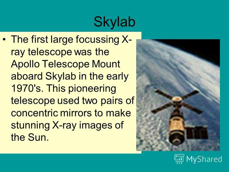 Skylab The first large focussing X- ray telescope was the Apollo Telescope Mount aboard Skylab in the early 1970's. This pioneering telescope used two pairs of concentric mirrors to make stunning X-ray images of the Sun.