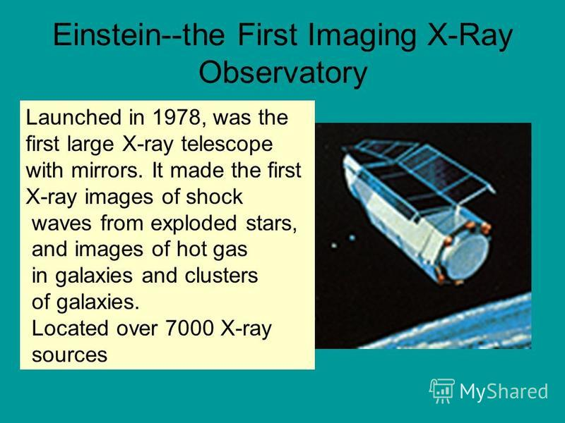 Einstein--the First Imaging X-Ray Observatory Launched in 1978, was the first large X-ray telescope with mirrors. It made the first X-ray images of shock waves from exploded stars, and images of hot gas in galaxies and clusters of galaxies. Located o