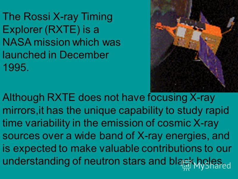The Rossi X-ray Timing Explorer (RXTE) is a NASA mission which was launched in December 1995. Although RXTE does not have focusing X-ray mirrors,it has the unique capability to study rapid time variability in the emission of cosmic X-ray sources over