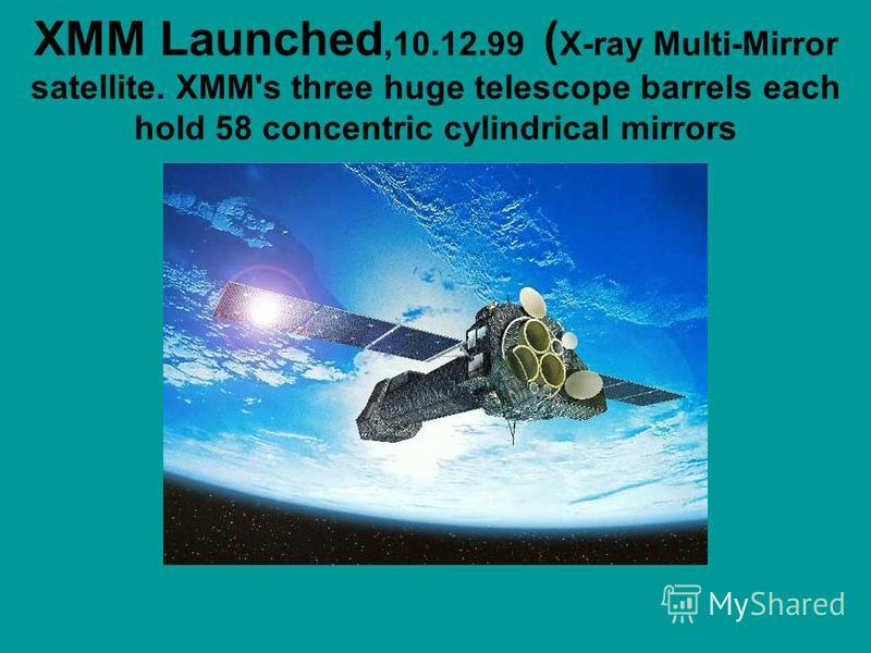 XMM Launched,10.12.99 ( X-ray Multi-Mirror satellite. XMM's three huge telescope barrels each hold 58 concentric cylindrical mirrors