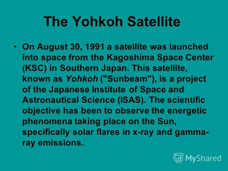 The Yohkoh Satellite On August 30, 1991 a satellite was launched into space from the Kagoshima Space Center (KSC) in Southern Japan. This satellite, known as Yohkoh (