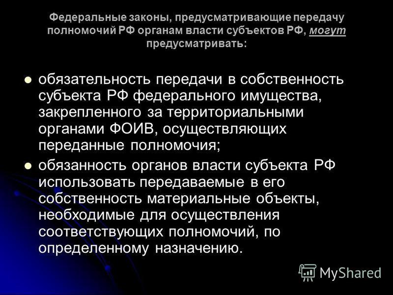 Федеральные законы, предусматривающие передачу полномочий РФ органам власти субъектов РФ, могут предусматривать: обязательность передачи в собственность субъекта РФ федерального имущества, закрепленного за территориальными органами ФОИВ, осуществляющ