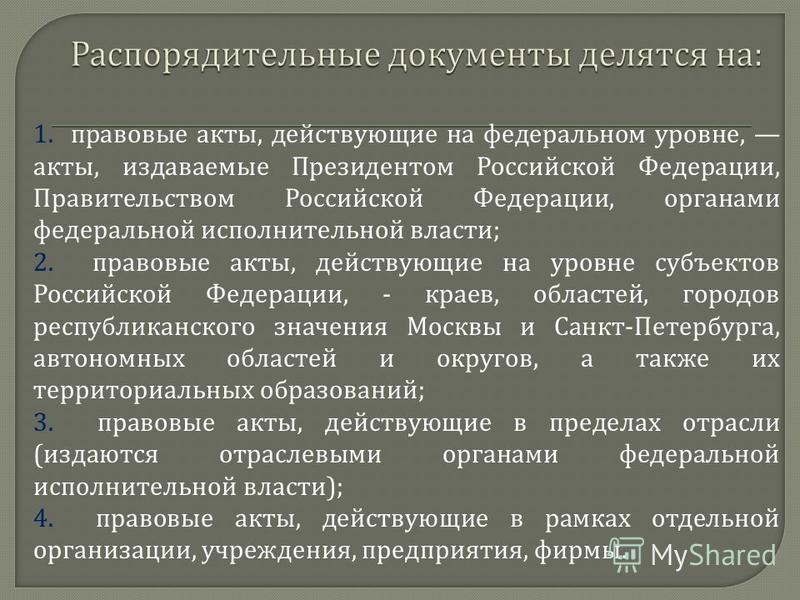 1. правовые акты, действующие на федеральном уровне, акты, издаваемые Президентом Российской Федерации, Правительством Российской Федерации, органами федеральной исполнительной власти ; 2. правовые акты, действующие на уровне субъектов Российской Фед