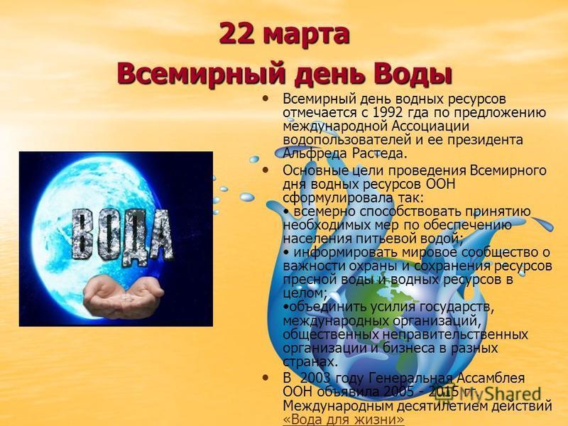22 марта Всемирный день Воды Всемирный день водных ресурсов отмечается с 1992 года по предложению международной Ассоциации водопользователей и ее президента Альфреда Растеда. Основные цели проведения Всемирного дня водных ресурсов ООН сформулировала