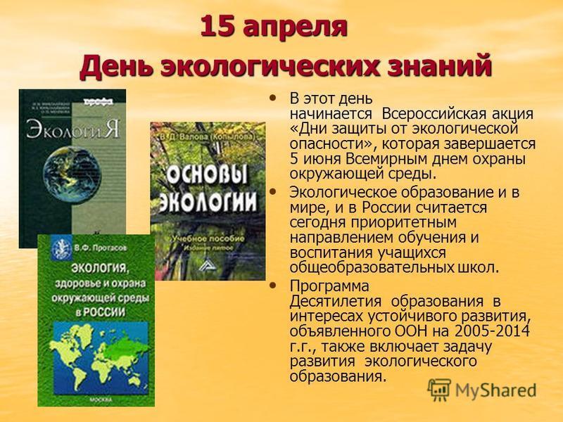 15 апреля День экологических знаний В этот день начинается Всероссийская акция «Дни защиты от экологической опасности», которая завершается 5 июня Всемирным днем охраны окружающей среды. Экологическое образование и в мире, и в России считается сегодн